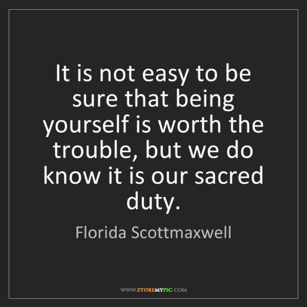 Florida Scottmaxwell: It is not easy to be sure that being yourself is worth...