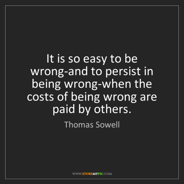 Thomas Sowell: It is so easy to be wrong-and to persist in being wrong-when...