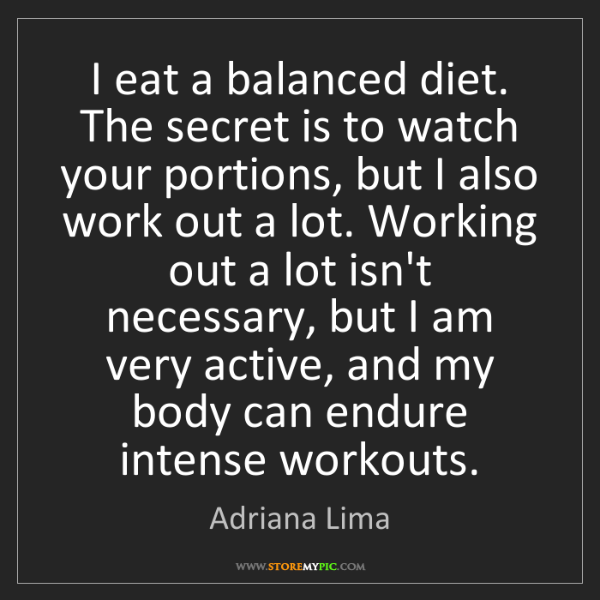 Adriana Lima: I eat a balanced diet. The secret is to watch your portions,...