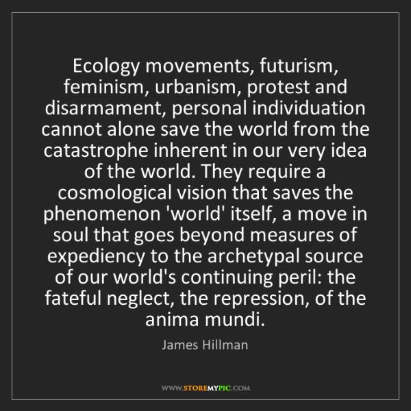 James Hillman: Ecology movements, futurism, feminism, urbanism, protest...