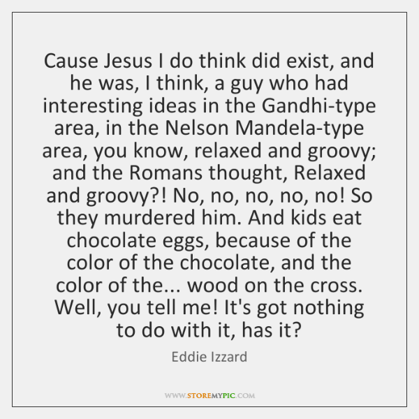 Cause Jesus I do think did exist, and he was, I think, ...
