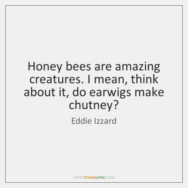 Honey bees are amazing creatures. I mean, think about it, do earwigs ...