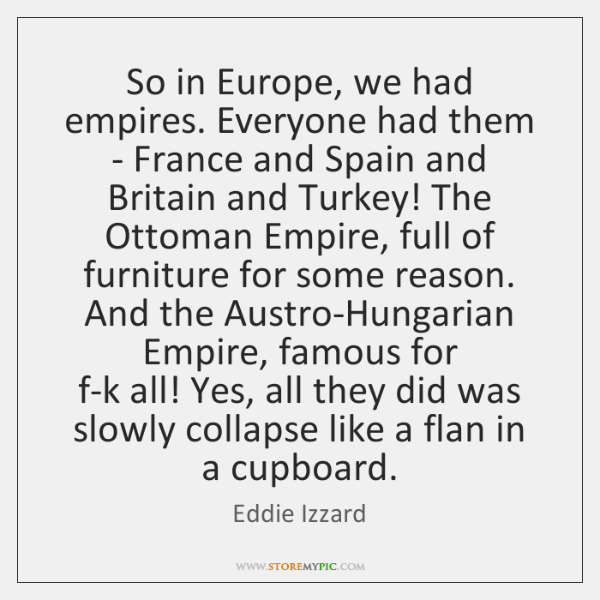 So in Europe, we had empires. Everyone had them - France and ...
