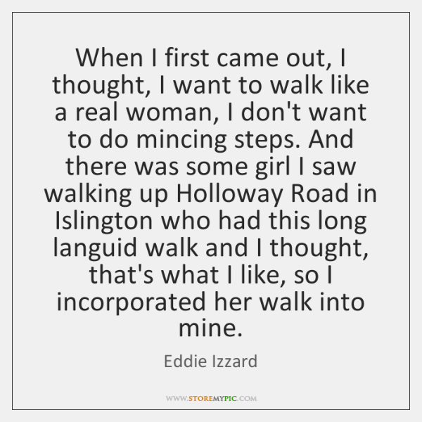 When I first came out, I thought, I want to walk like ...