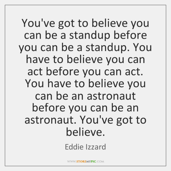 You've got to believe you can be a standup before you can ...
