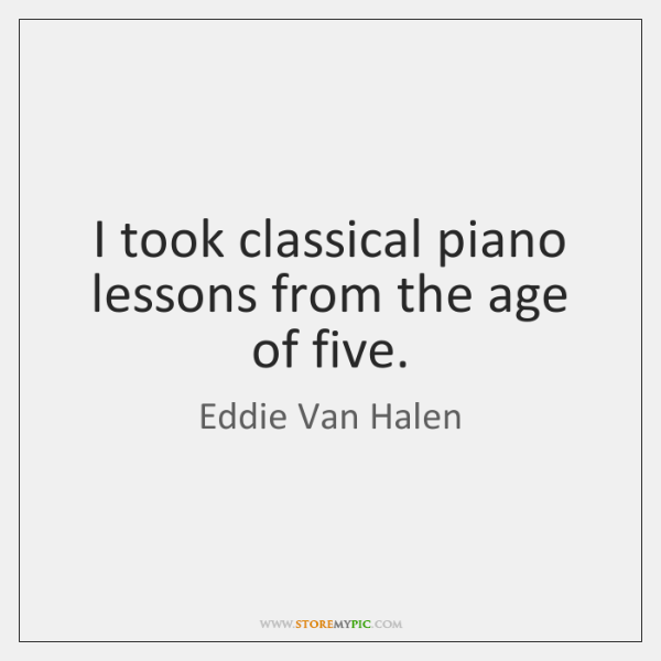 I took classical piano lessons from the age of five.