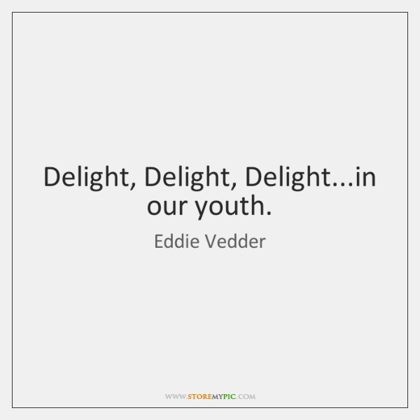 Delight, Delight, Delight...in our youth.