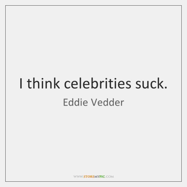 I think celebrities suck.