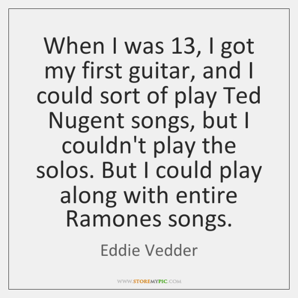 When I was 13, I got my first guitar, and I could sort ...