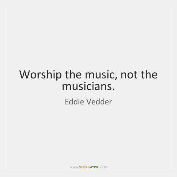 Worship the music, not the musicians.