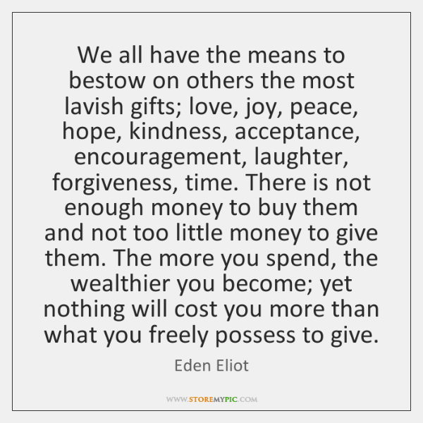 We all have the means to bestow on others the most lavish ...