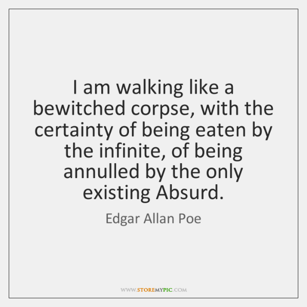 I am walking like a bewitched corpse, with the certainty of being ...