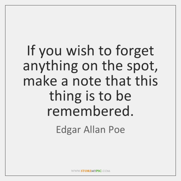 If you wish to forget anything on the spot, make a note ...