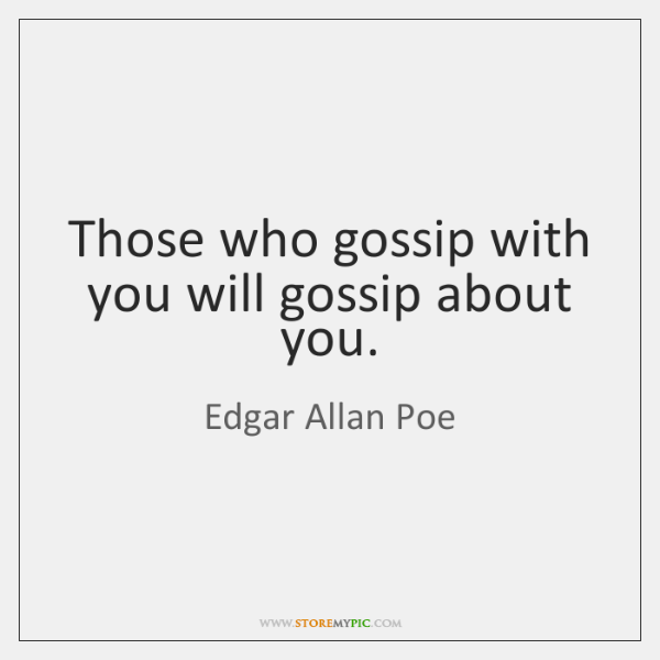 Those who gossip with you will gossip about you.