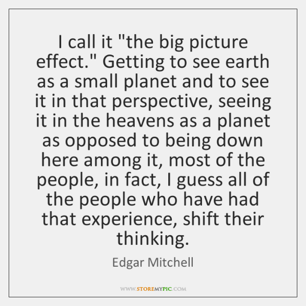 """I call it """"the big picture effect."""" Getting to see earth as ..."""