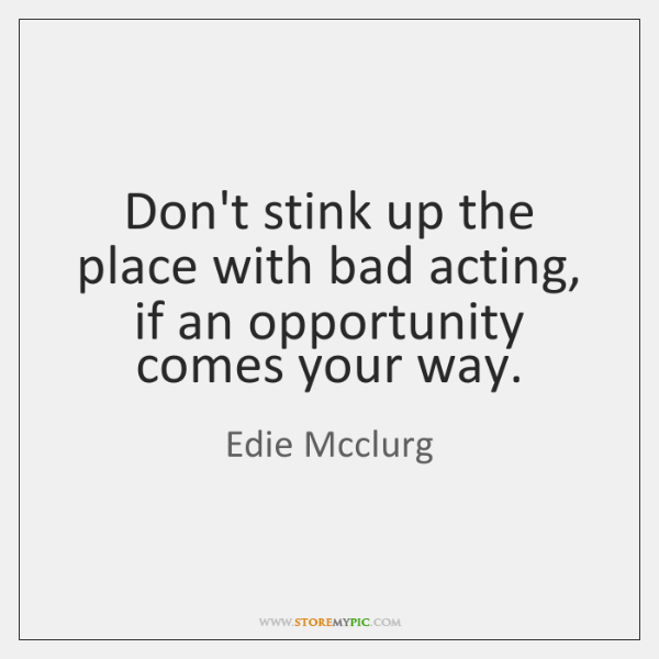 Don't stink up the place with bad acting, if an opportunity comes ...
