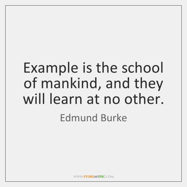 Example is the school of mankind, and they will learn at no ...