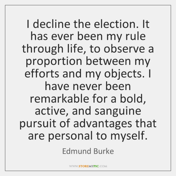 I decline the election. It has ever been my rule through life, ...