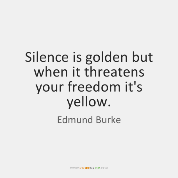 Silence is golden but when it threatens your freedom it's yellow.