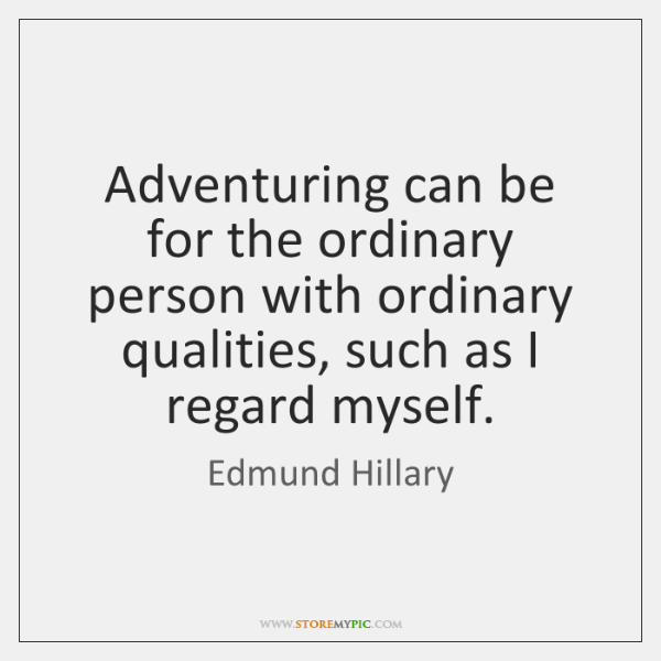 Adventuring can be for the ordinary person with ordinary qualities, such as ...