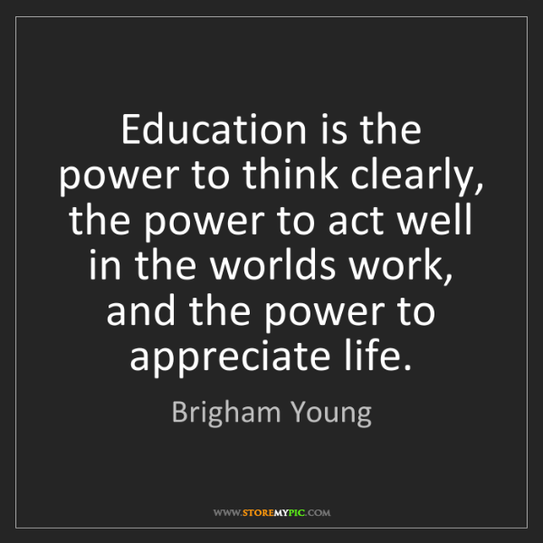 Brigham Young: Education is the power to think clearly, the power to...