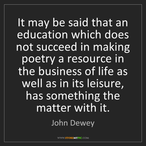 John Dewey: It may be said that an education which does not succeed...