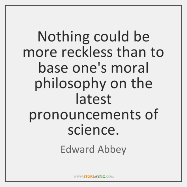 Nothing could be more reckless than to base one's moral philosophy on ...