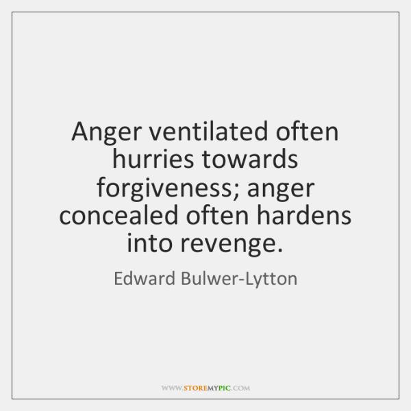 Anger ventilated often hurries towards forgiveness; anger concealed often hardens into revenge.