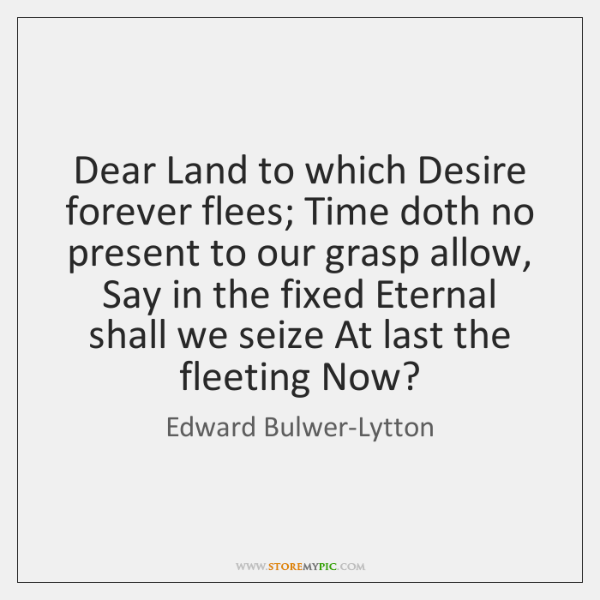 Dear Land to which Desire forever flees; Time doth no present to ...