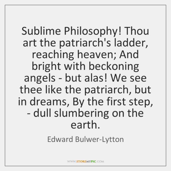 Sublime Philosophy! Thou art the patriarch's ladder, reaching heaven; And bright with ...
