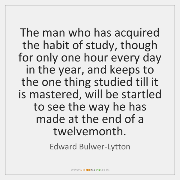 The man who has acquired the habit of study, though for only ...