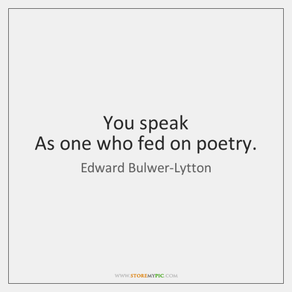 You speak   As one who fed on poetry.