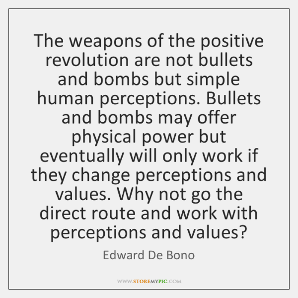 The weapons of the positive revolution are not bullets and bombs but ...