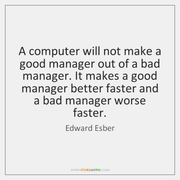 A computer will not make a good manager out of a bad ...
