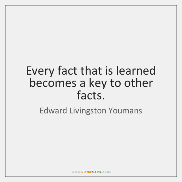 Every fact that is learned becomes a key to other facts.