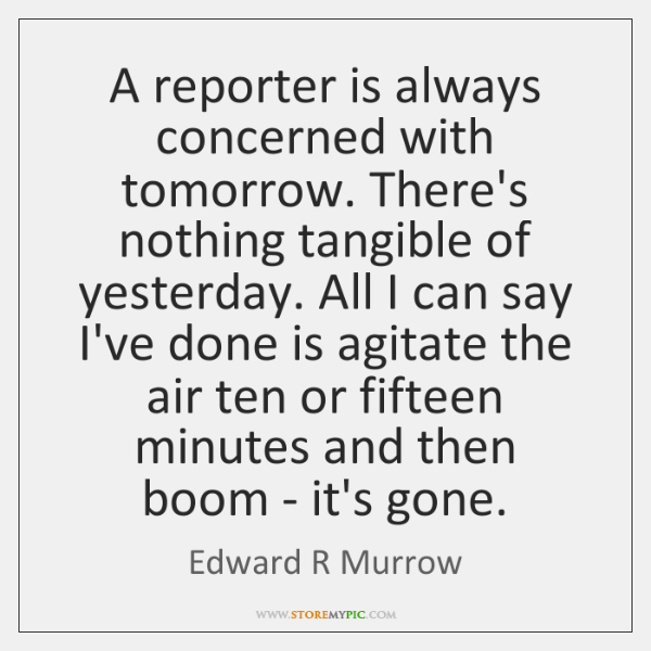 A reporter is always concerned with tomorrow. There's nothing tangible of yesterday. ...