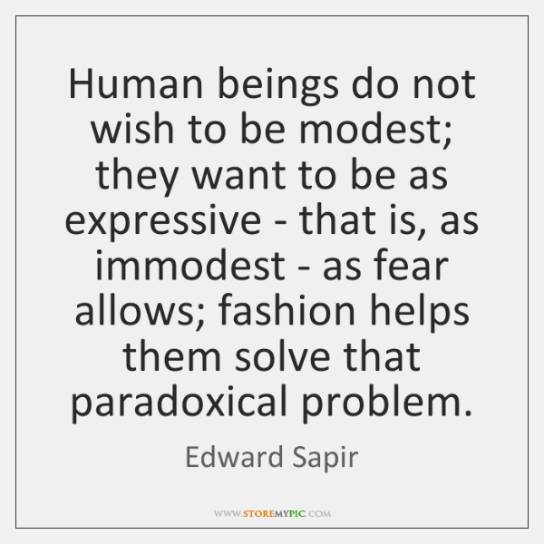 Human beings do not wish to be modest; they want to be ...