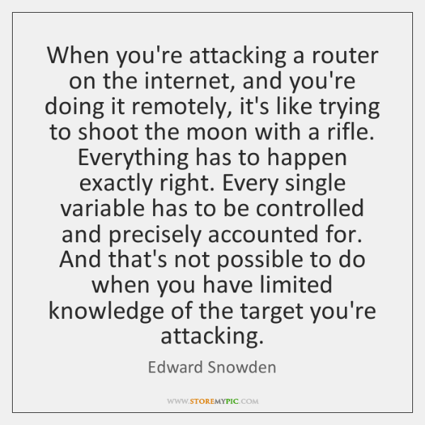 When you're attacking a router on the internet, and you're doing it ...