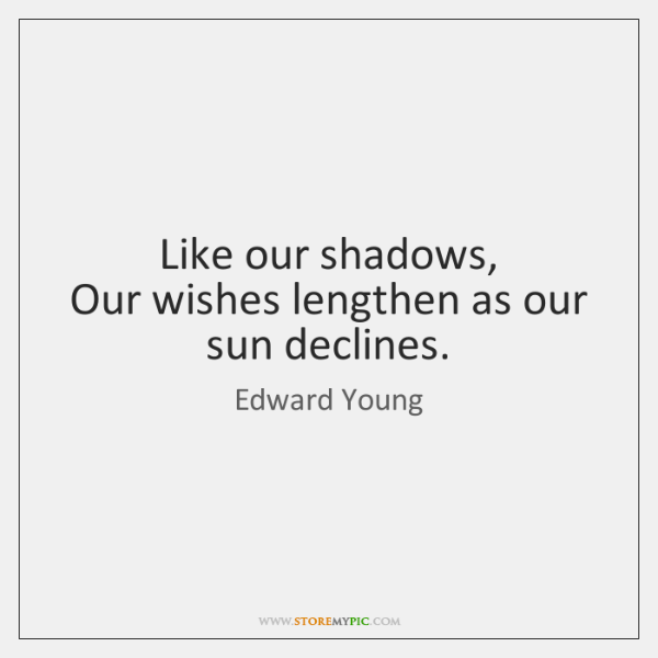 Like our shadows,   Our wishes lengthen as our sun declines.