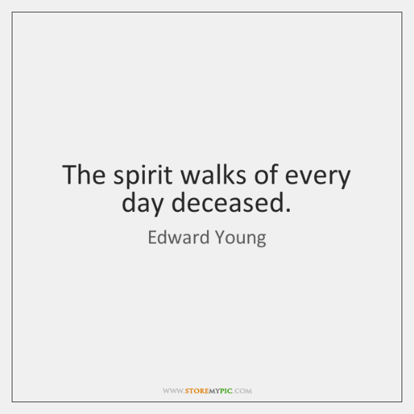 The spirit walks of every day deceased.