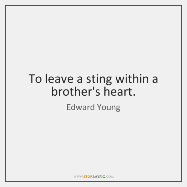 To leave a sting within a brother's heart.