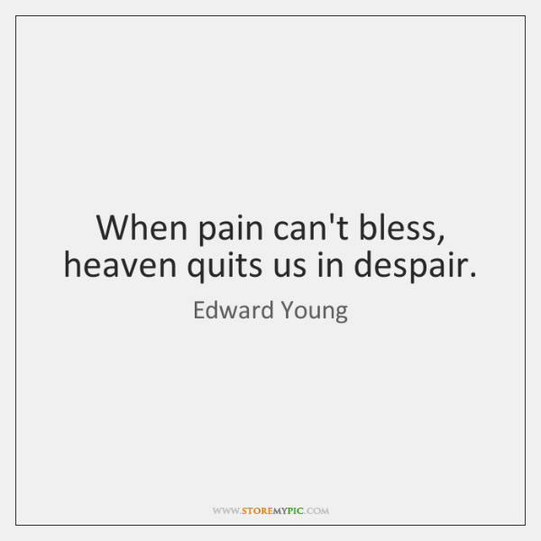 When pain can't bless, heaven quits us in despair.