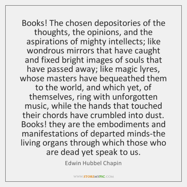 Books! The chosen depositories of the thoughts, the opinions, and the aspirations ...