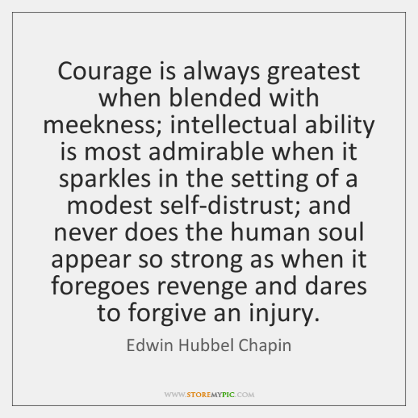 Courage is always greatest when blended with meekness; intellectual ability is most ...