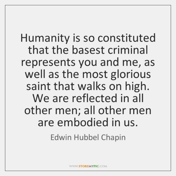 Humanity is so constituted that the basest criminal represents you and me, ...