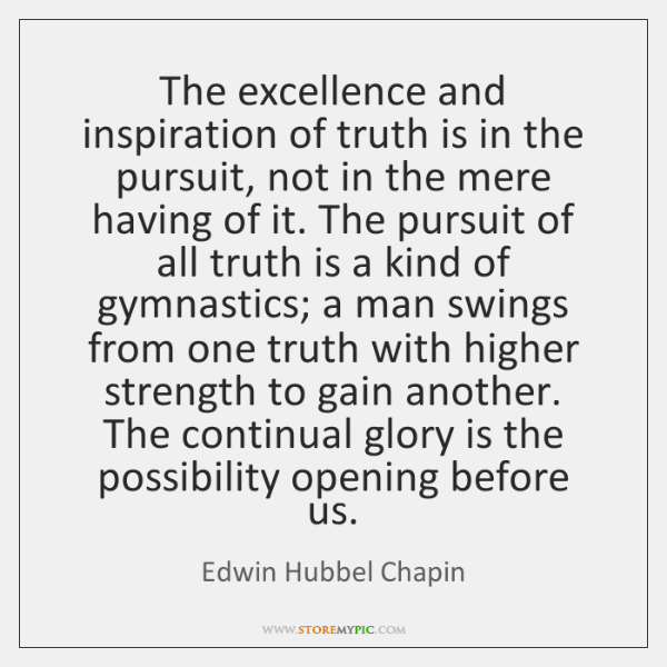 The excellence and inspiration of truth is in the pursuit, not in ...