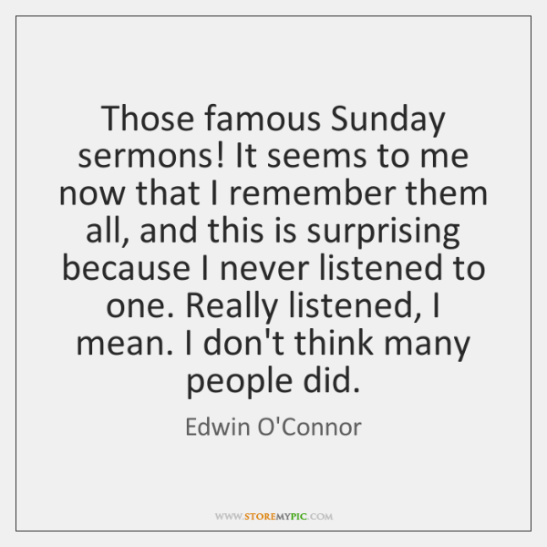 Those famous Sunday sermons! It seems to me now that I remember ...