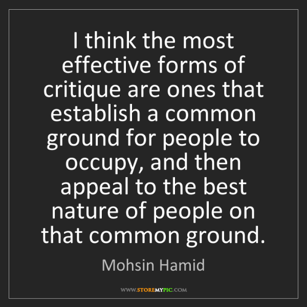 Mohsin Hamid: I think the most effective forms of critique are ones...