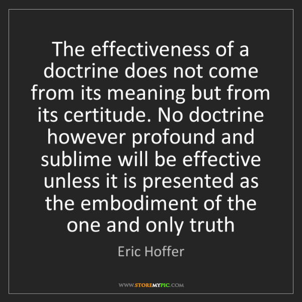 Eric Hoffer: The effectiveness of a doctrine does not come from its...