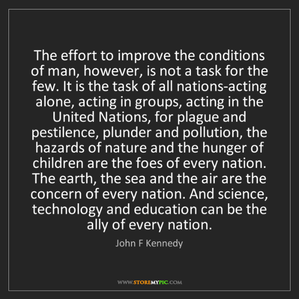 John F Kennedy: The effort to improve the conditions of man, however,...